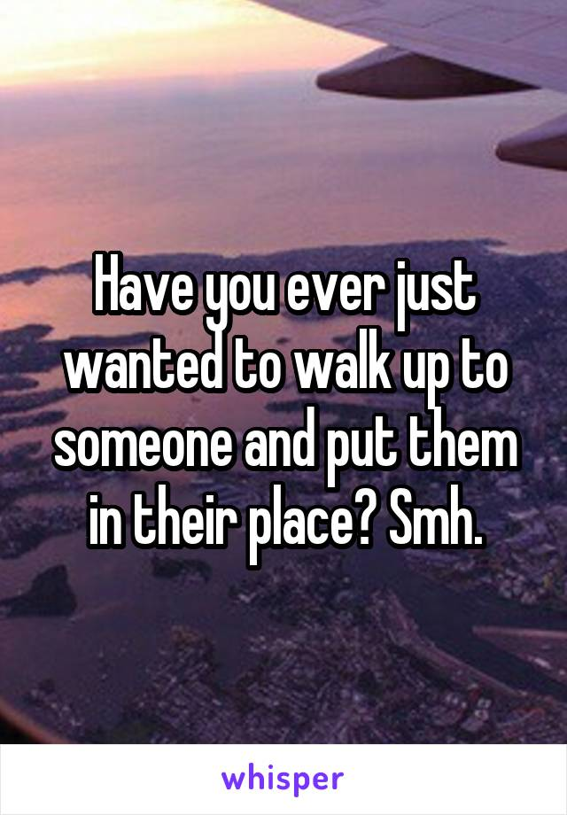 Have you ever just wanted to walk up to someone and put them in their place? Smh.