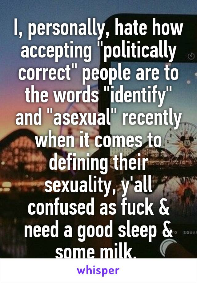 "I, personally, hate how accepting ""politically correct"" people are to the words ""identify"" and ""asexual"" recently when it comes to defining their sexuality, y'all confused as fuck & need a good sleep & some milk."