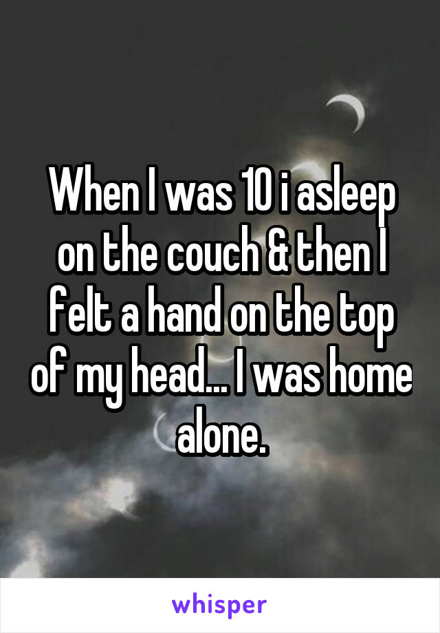 When I was 10 i asleep on the couch & then I felt a hand on the top of my head... I was home alone.