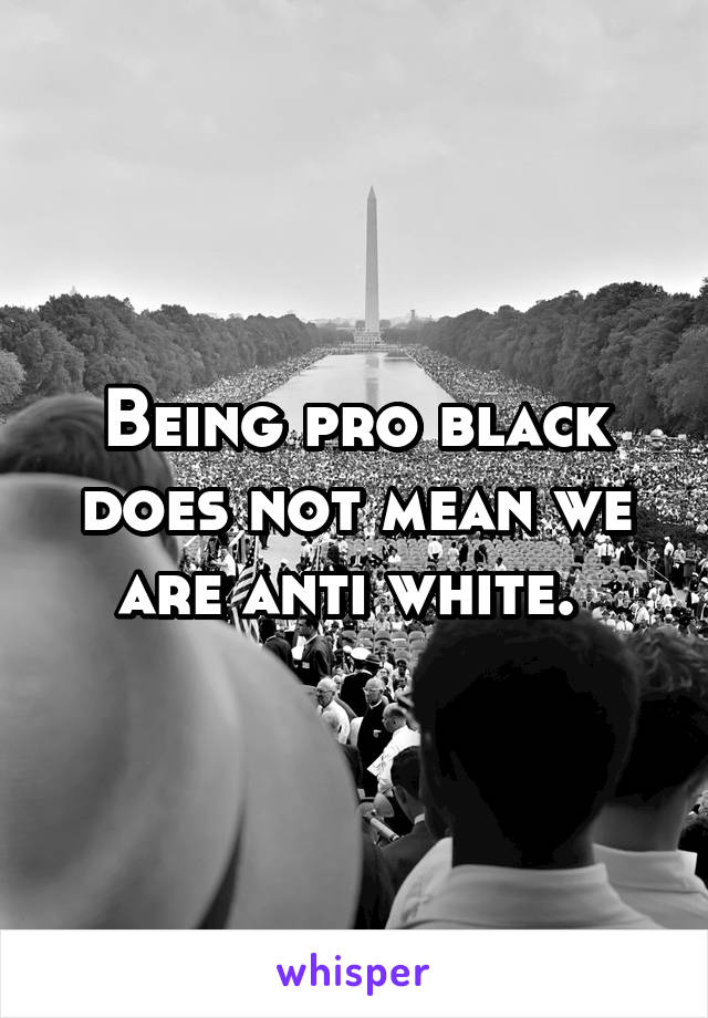 Being pro black does not mean we are anti white.