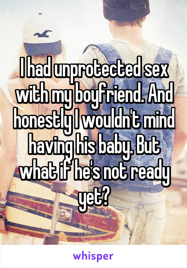 I had unprotected sex with my boyfriend. And honestly I wouldn't mind having his baby. But what if he's not ready yet?