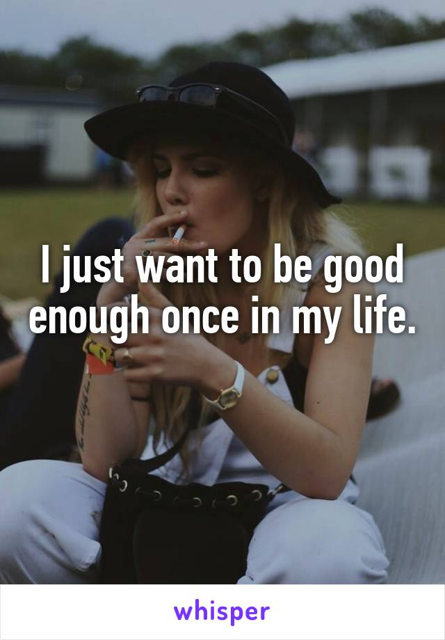 I just want to be good enough once in my life.
