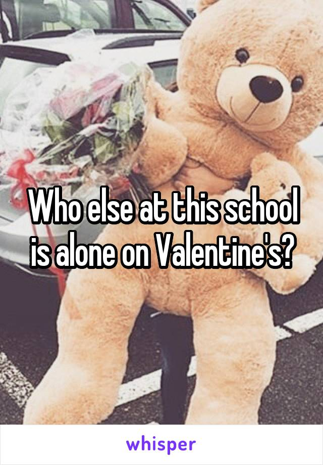Who else at this school is alone on Valentine's?