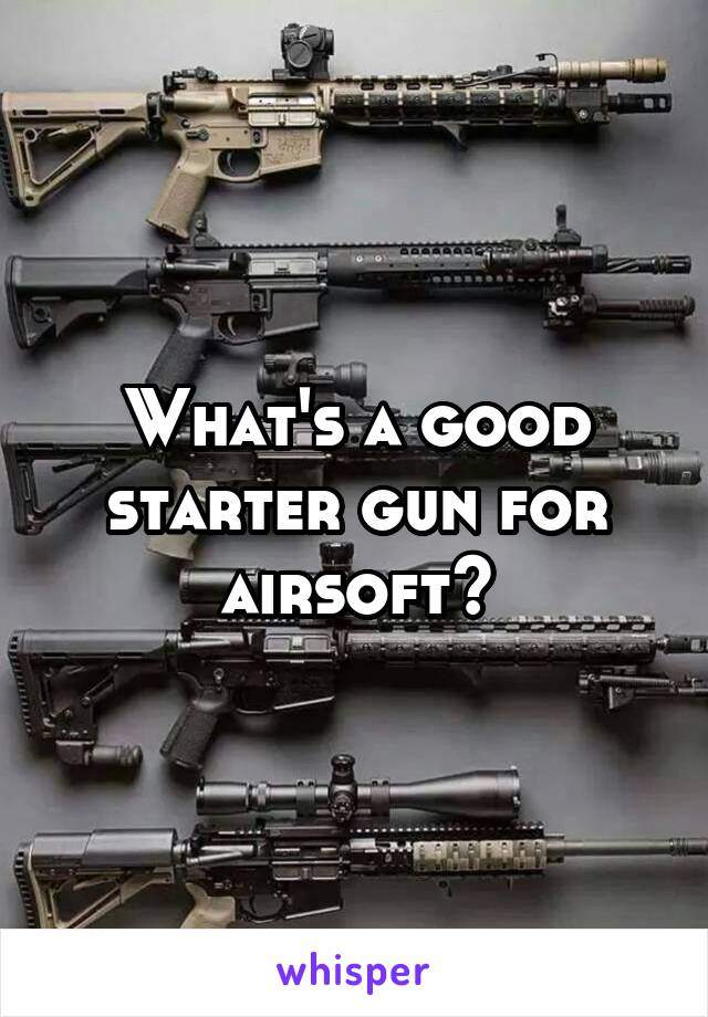 What's a good starter gun for airsoft?