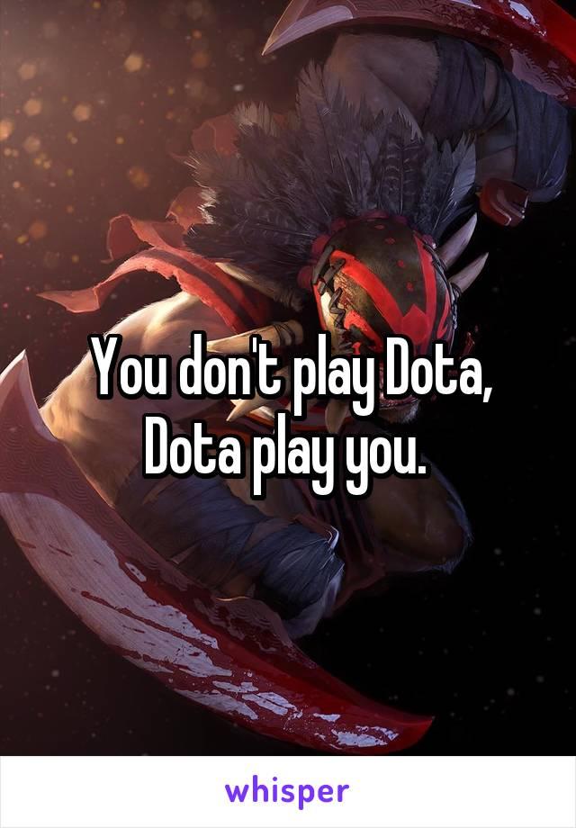 You don't play Dota, Dota play you.