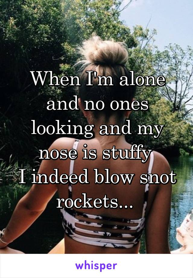 When I'm alone and no ones looking and my nose is stuffy  I indeed blow snot rockets...