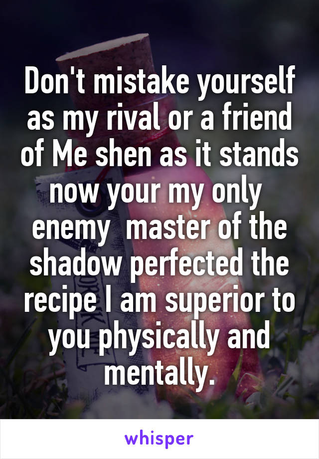 Don't mistake yourself as my rival or a friend of Me shen as it stands now your my only  enemy  master of the shadow perfected the recipe I am superior to you physically and mentally.