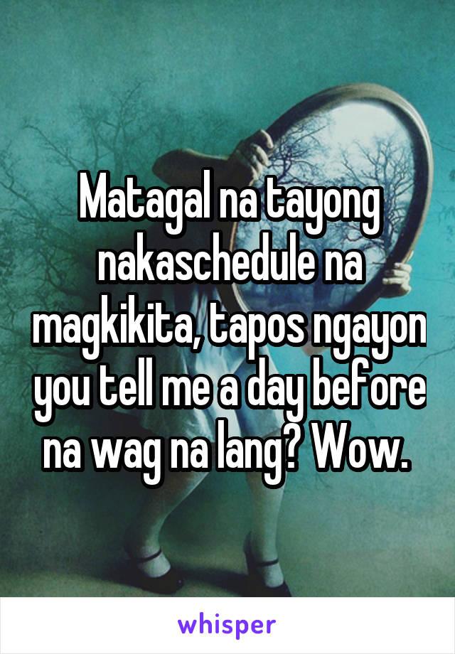 Matagal na tayong nakaschedule na magkikita, tapos ngayon you tell me a day before na wag na lang? Wow.