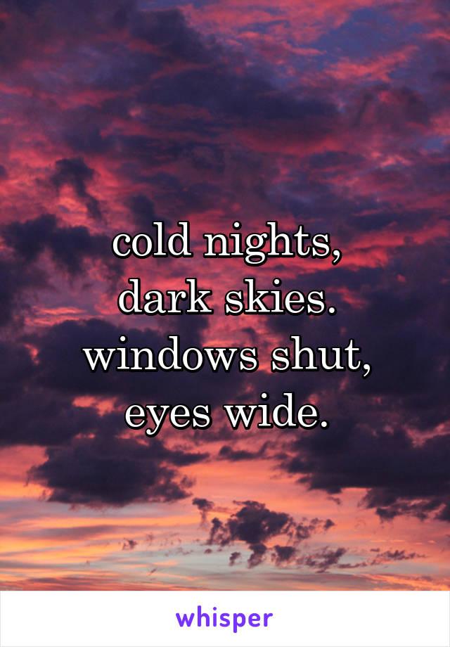 cold nights, dark skies. windows shut, eyes wide.