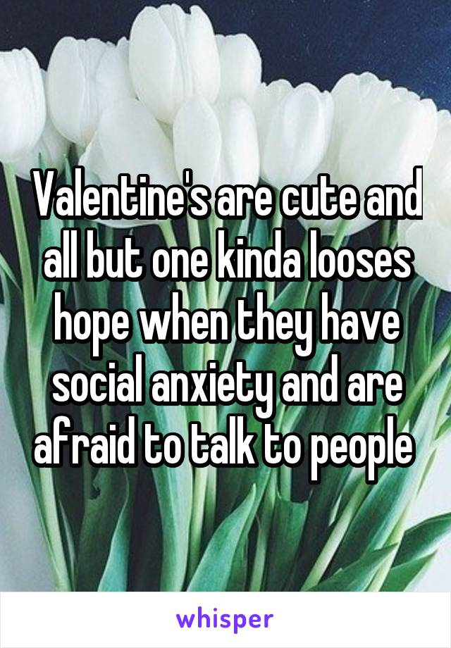 Valentine's are cute and all but one kinda looses hope when they have social anxiety and are afraid to talk to people