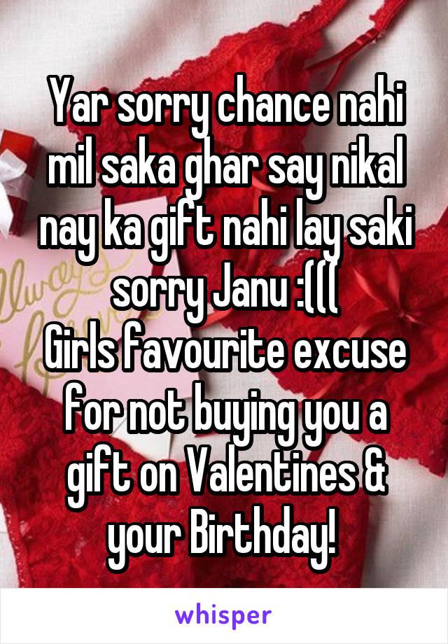 Yar sorry chance nahi mil saka ghar say nikal nay ka gift nahi lay saki sorry Janu :((( Girls favourite excuse for not buying you a gift on Valentines & your Birthday!