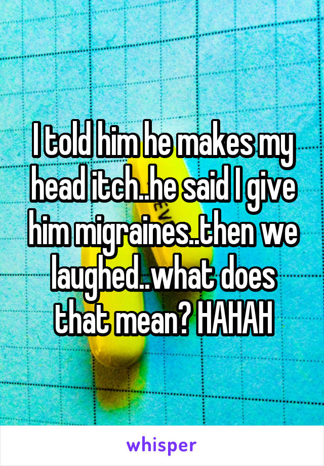 I told him he makes my head itch..he said I give him migraines..then we laughed..what does that mean? HAHAH