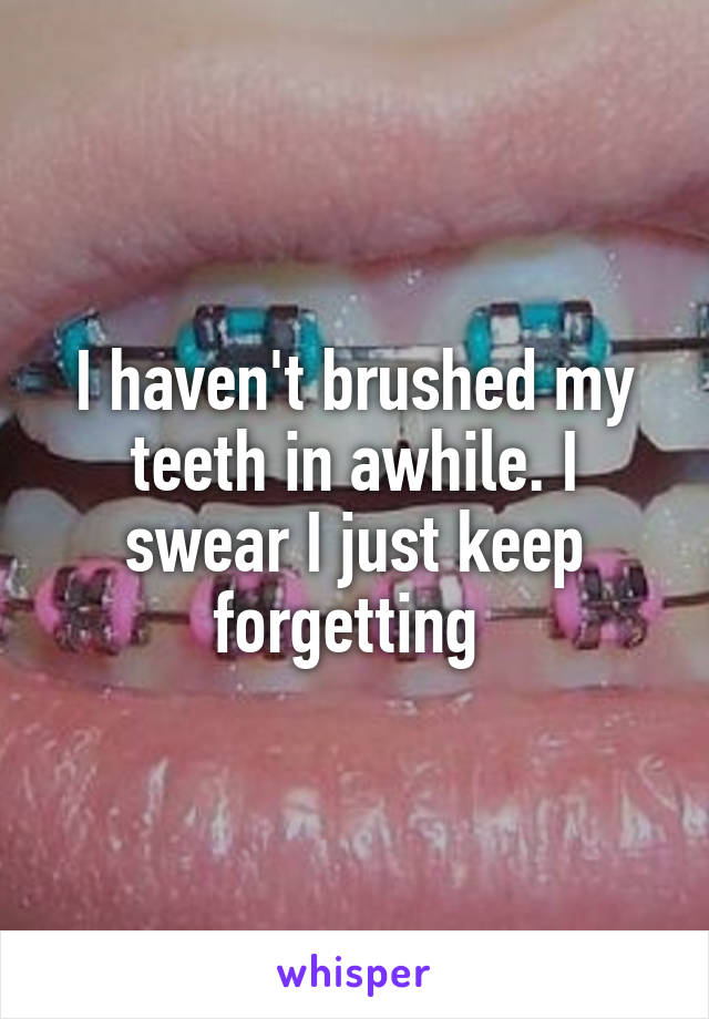 I haven't brushed my teeth in awhile. I swear I just keep forgetting