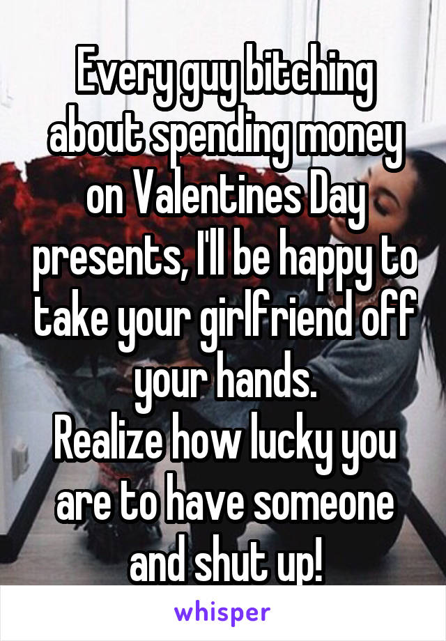 Every guy bitching about spending money on Valentines Day presents, I'll be happy to take your girlfriend off your hands. Realize how lucky you are to have someone and shut up!