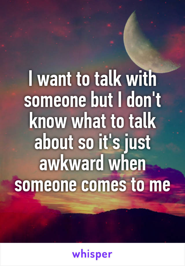 I want to talk with someone but I don't know what to talk about so it's just awkward when someone comes to me