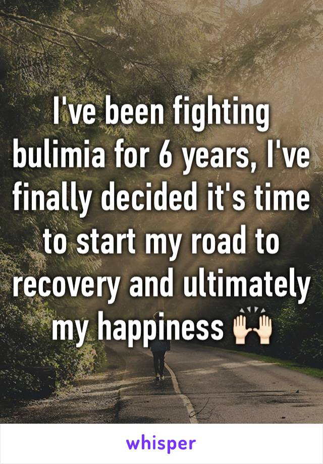 I've been fighting bulimia for 6 years, I've finally decided it's time to start my road to recovery and ultimately my happiness 🙌🏻