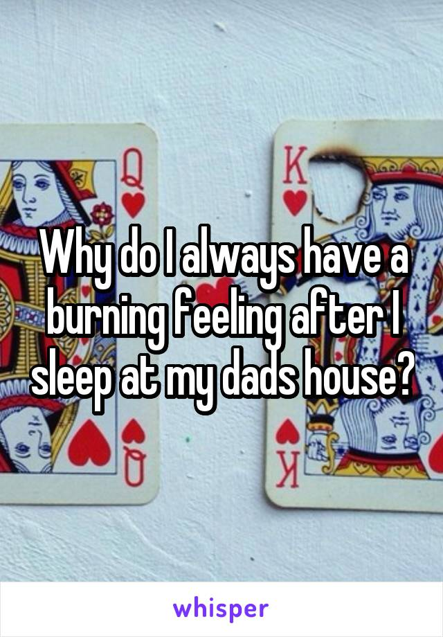 Why do I always have a burning feeling after I sleep at my dads house?