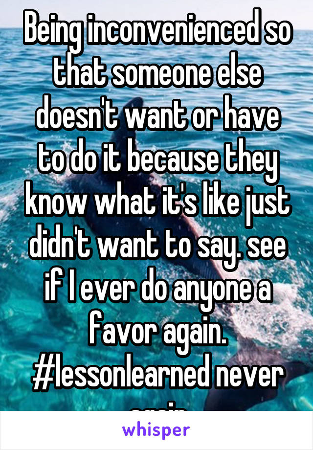 Being inconvenienced so that someone else doesn't want or have to do it because they know what it's like just didn't want to say. see if I ever do anyone a favor again. #lessonlearned never again