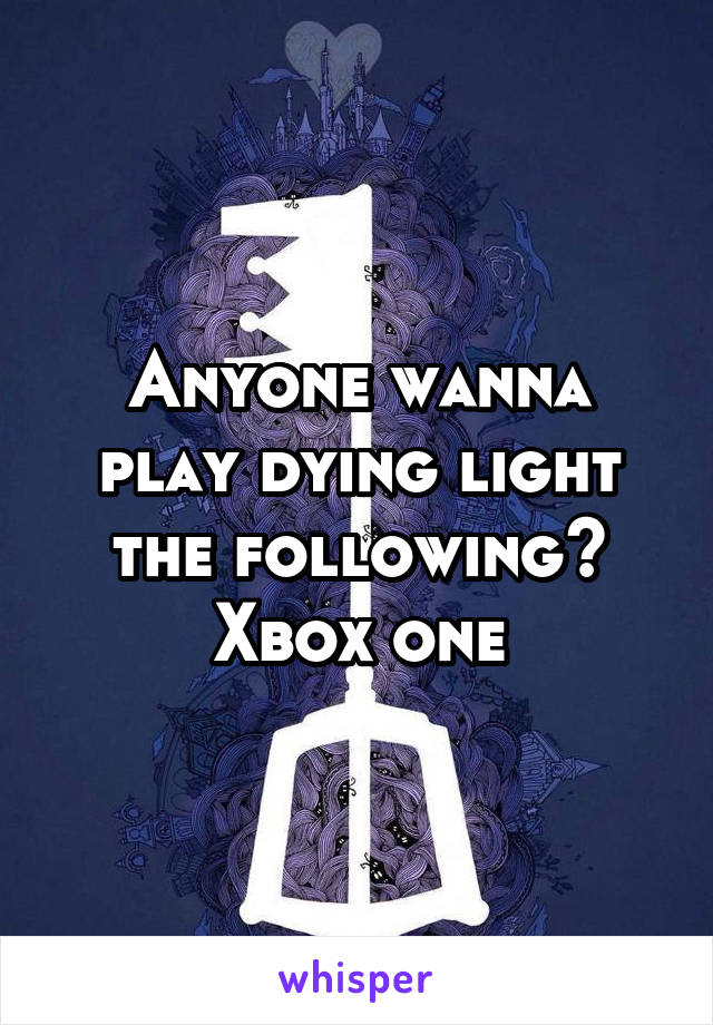 Anyone wanna play dying light the following? Xbox one