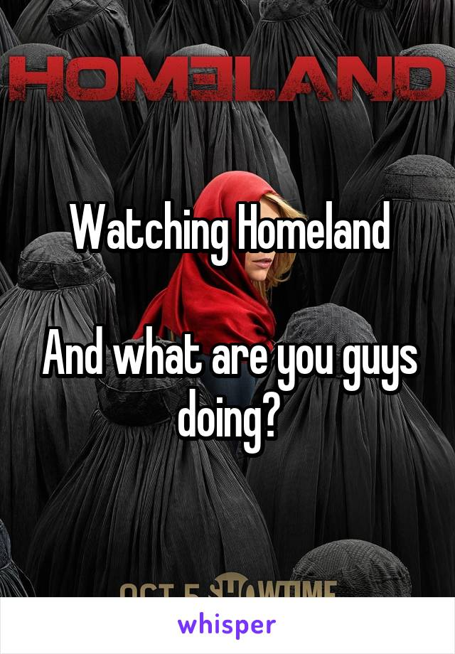 Watching Homeland  And what are you guys doing?