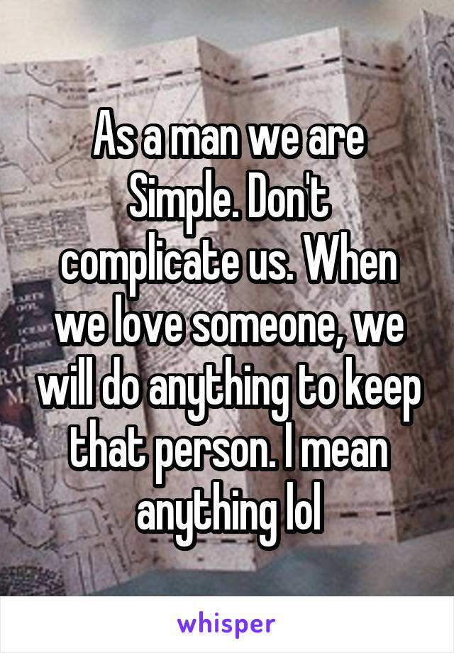 As a man we are Simple. Don't complicate us. When we love someone, we will do anything to keep that person. I mean anything lol