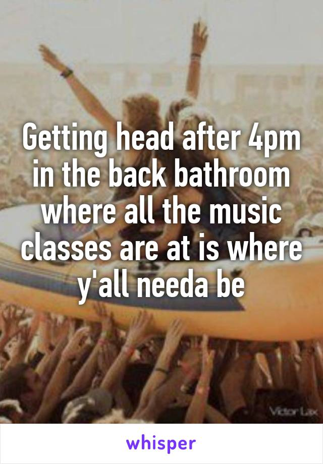 Getting head after 4pm in the back bathroom where all the music classes are at is where y'all needa be
