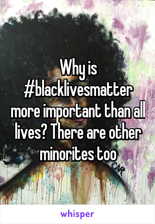 Why is #blacklivesmatter more important than all lives? There are other minorites too