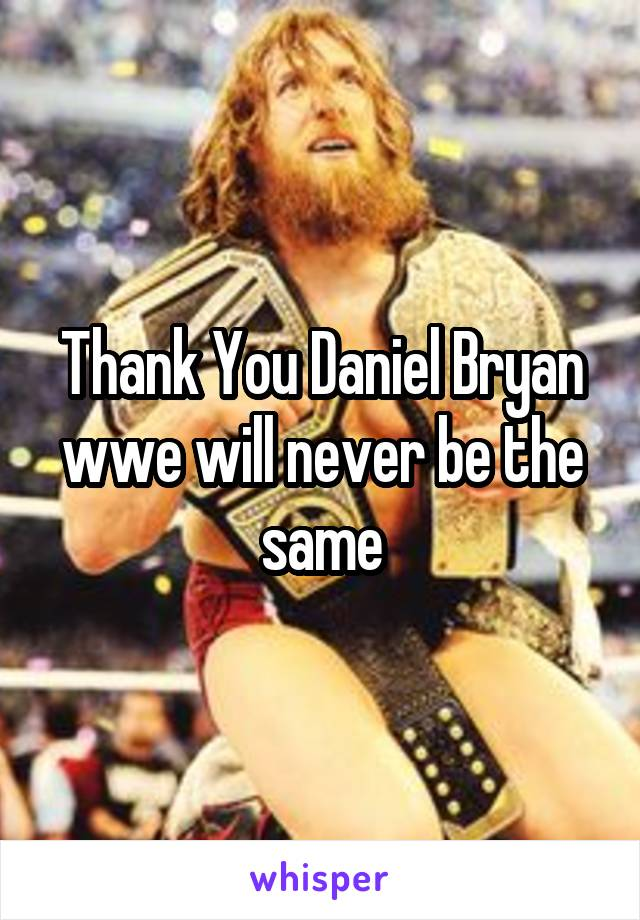 Thank You Daniel Bryan wwe will never be the same
