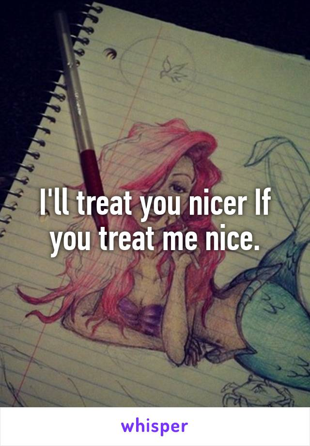 I'll treat you nicer If you treat me nice.