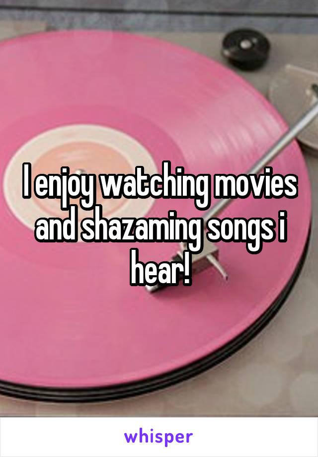 I enjoy watching movies and shazaming songs i hear!