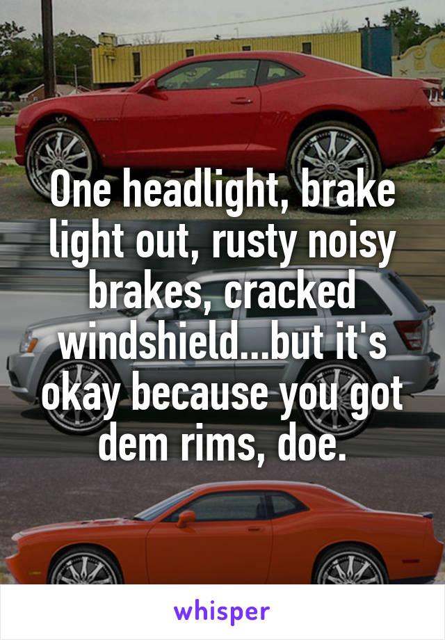 One headlight, brake light out, rusty noisy brakes, cracked windshield...but it's okay because you got dem rims, doe.