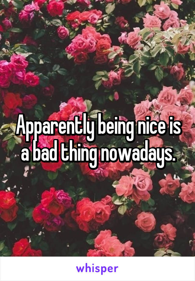 Apparently being nice is a bad thing nowadays.
