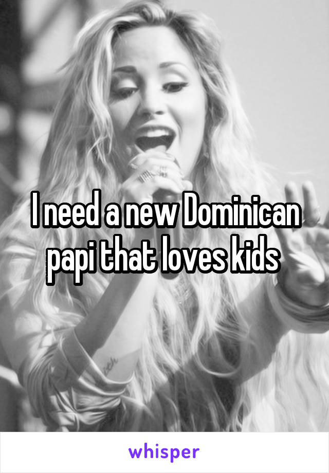 I need a new Dominican papi that loves kids