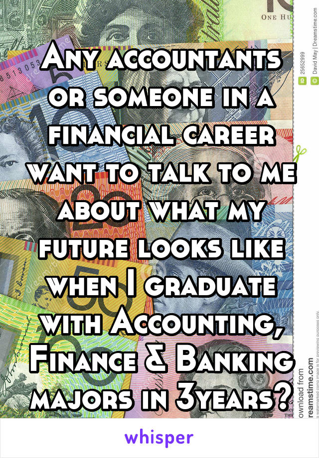 Any accountants or someone in a financial career want to talk to me about what my future looks like when I graduate with Accounting, Finance & Banking majors in 3years?