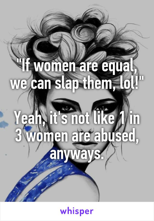 """""""If women are equal, we can slap them, lol!""""  Yeah, it's not like 1 in 3 women are abused, anyways."""