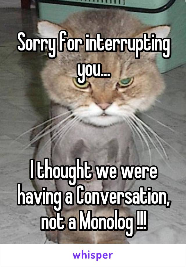Sorry for interrupting you...    I thought we were having a Conversation, not a Monolog !!!