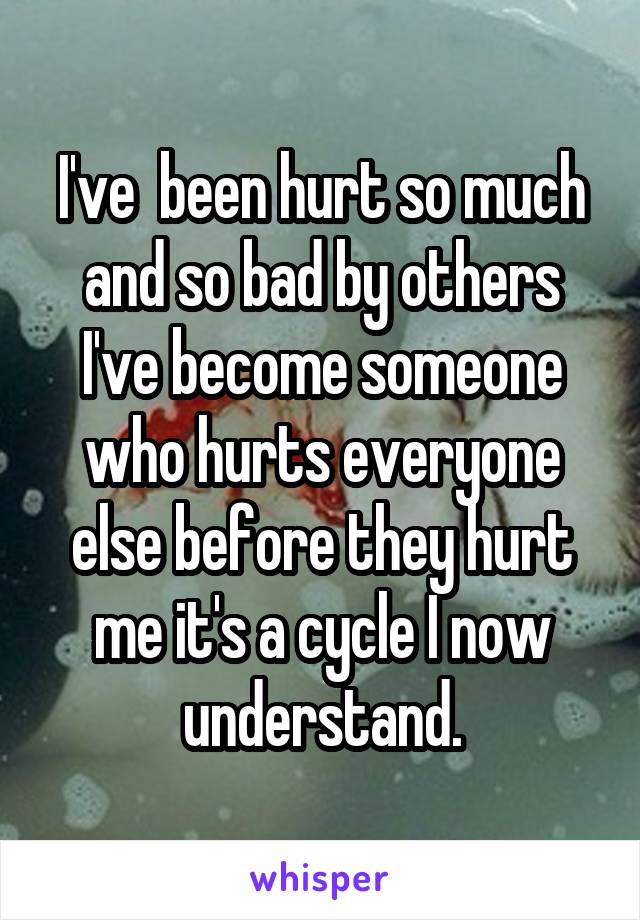 I've  been hurt so much and so bad by others I've become someone who hurts everyone else before they hurt me it's a cycle I now understand.