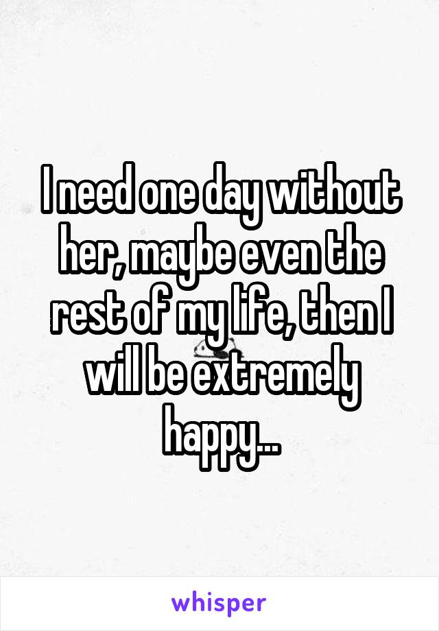 I need one day without her, maybe even the rest of my life, then I will be extremely happy...