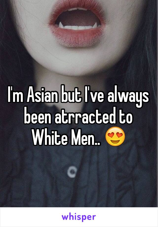 I'm Asian but I've always been atrracted to White Men.. 😍