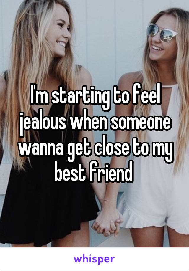 I'm starting to feel jealous when someone wanna get close to my best friend