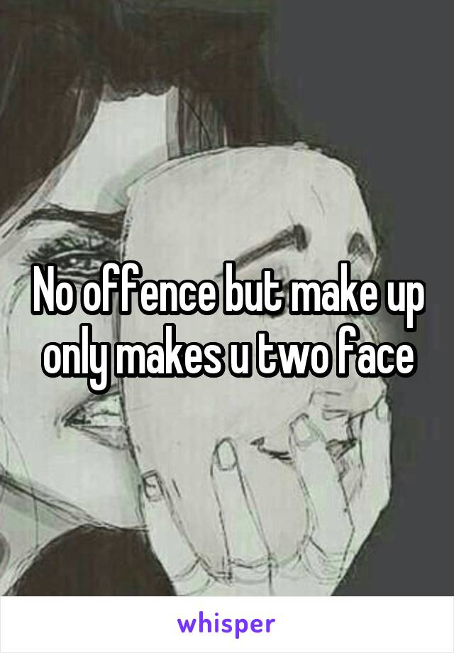 No offence but make up only makes u two face