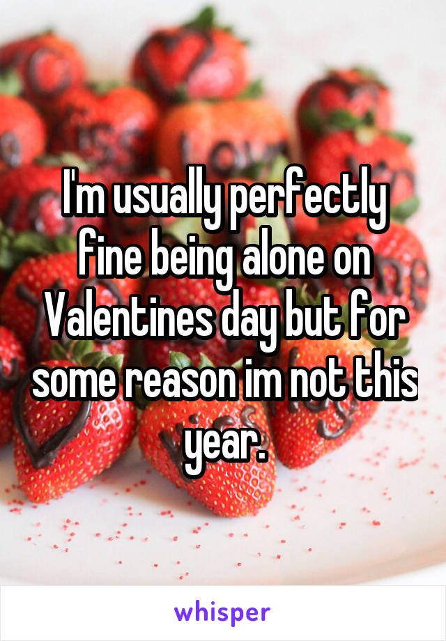 I'm usually perfectly fine being alone on Valentines day but for some reason im not this year.
