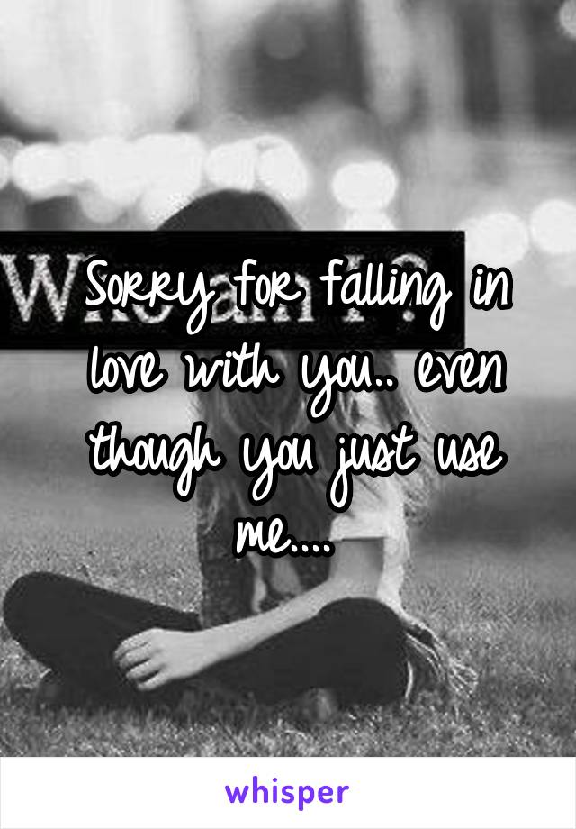 Sorry for falling in love with you.. even though you just use me....