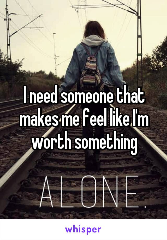 I need someone that makes me feel like I'm worth something