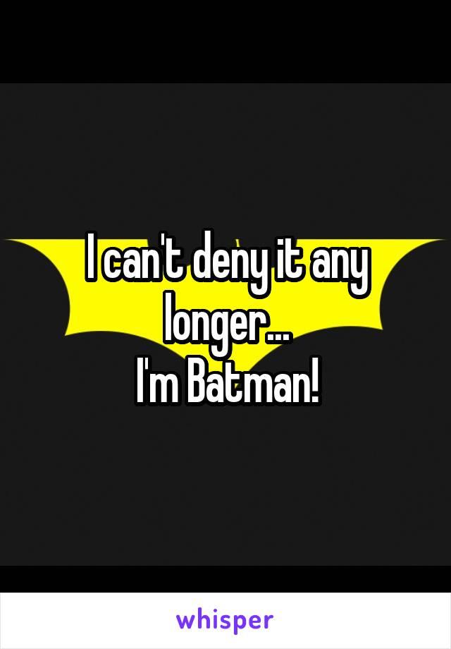 I can't deny it any longer... I'm Batman!