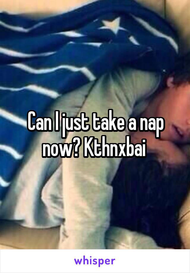 Can I just take a nap now? Kthnxbai