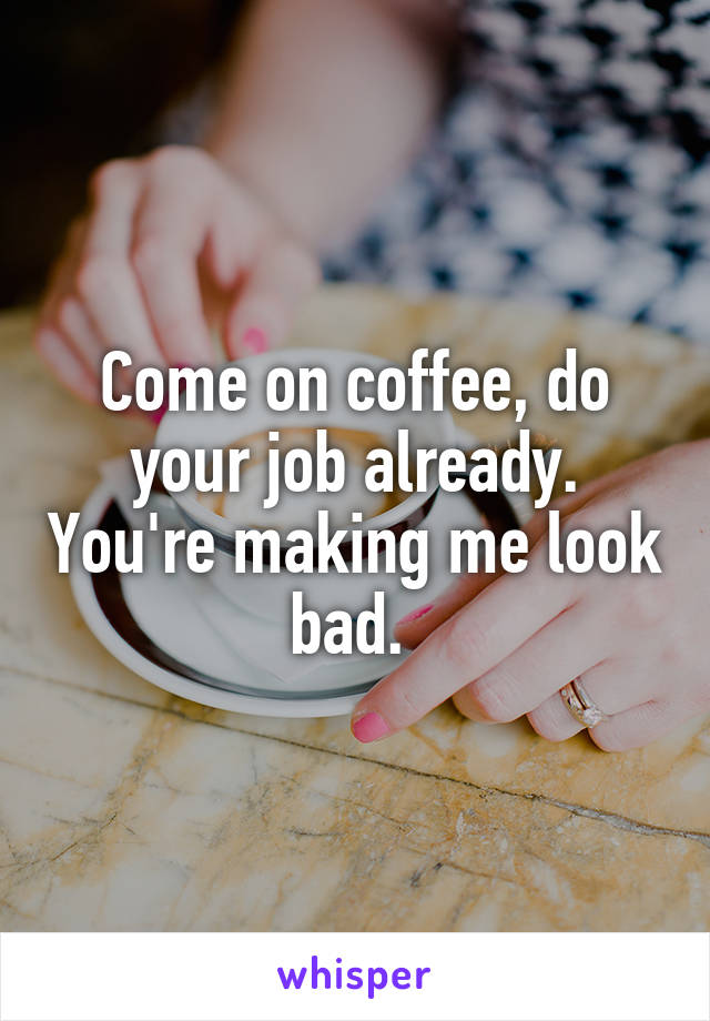 Come on coffee, do your job already. You're making me look bad.