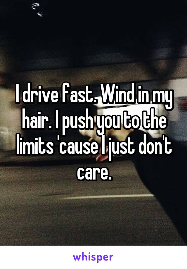 I drive fast. Wind in my hair. I push you to the limits 'cause I just don't care.