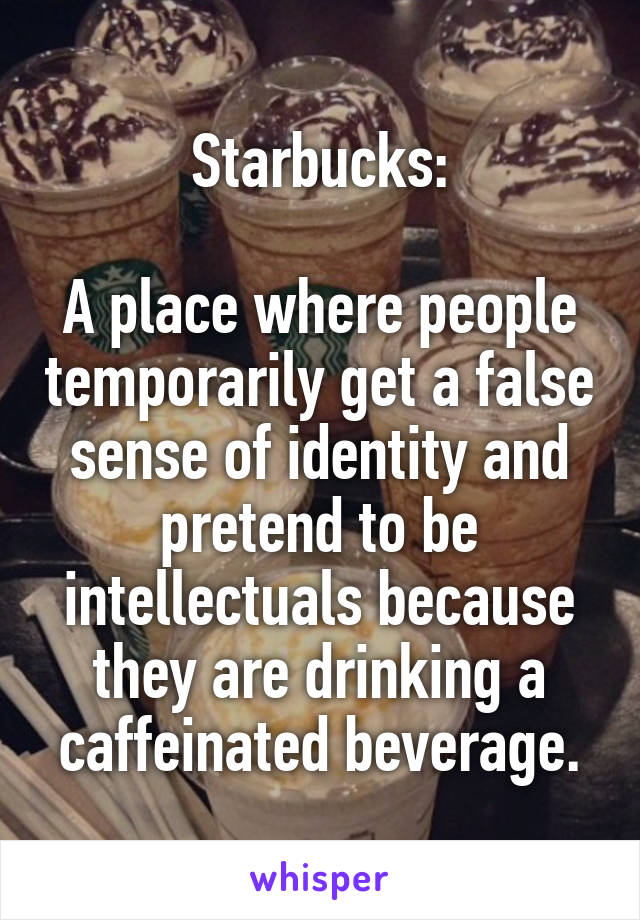Starbucks:  A place where people temporarily get a false sense of identity and pretend to be intellectuals because they are drinking a caffeinated beverage.