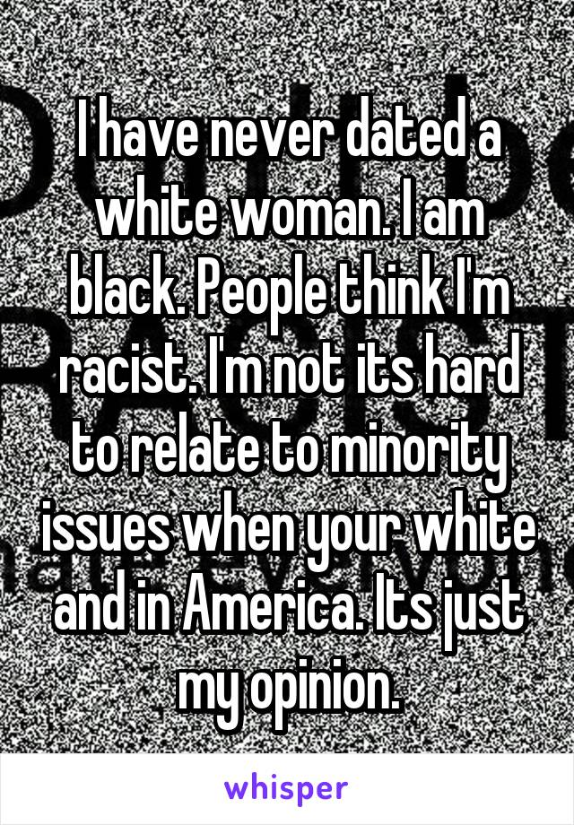 I have never dated a white woman. I am black. People think I'm racist. I'm not its hard to relate to minority issues when your white and in America. Its just my opinion.